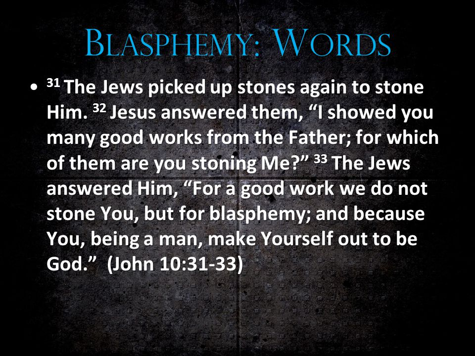 B LASPHEMY : W ORDS 31 The Jews picked up stones again to stone Him.