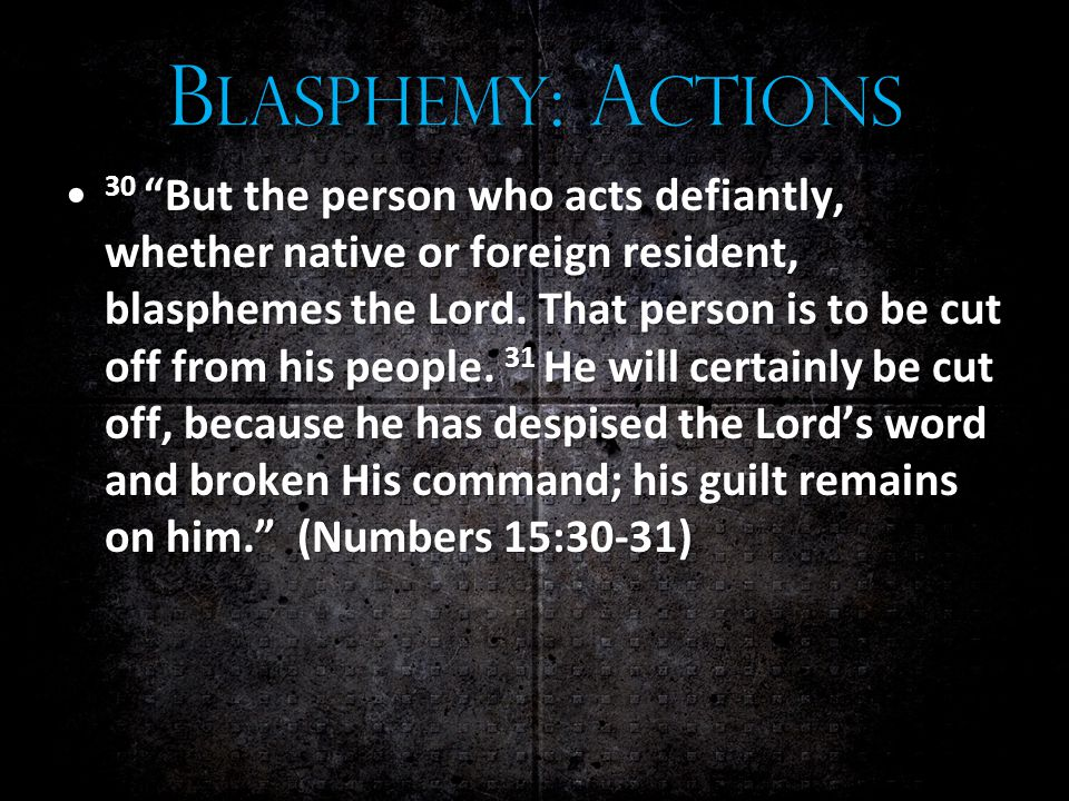 B LASPHEMY : A CTIONS 30 But the person who acts defiantly, whether native or foreign resident, blasphemes the Lord.