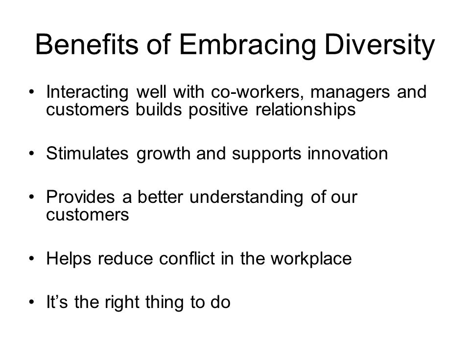 Benefits of Embracing Diversity Interacting well with co-workers, managers and customers builds positive relationships Stimulates growth and supports