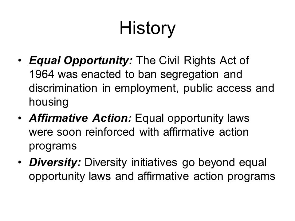 History Equal Opportunity: The Civil Rights Act of 1964 was enacted to ban segregation and discrimination in employment, public access and housing Aff
