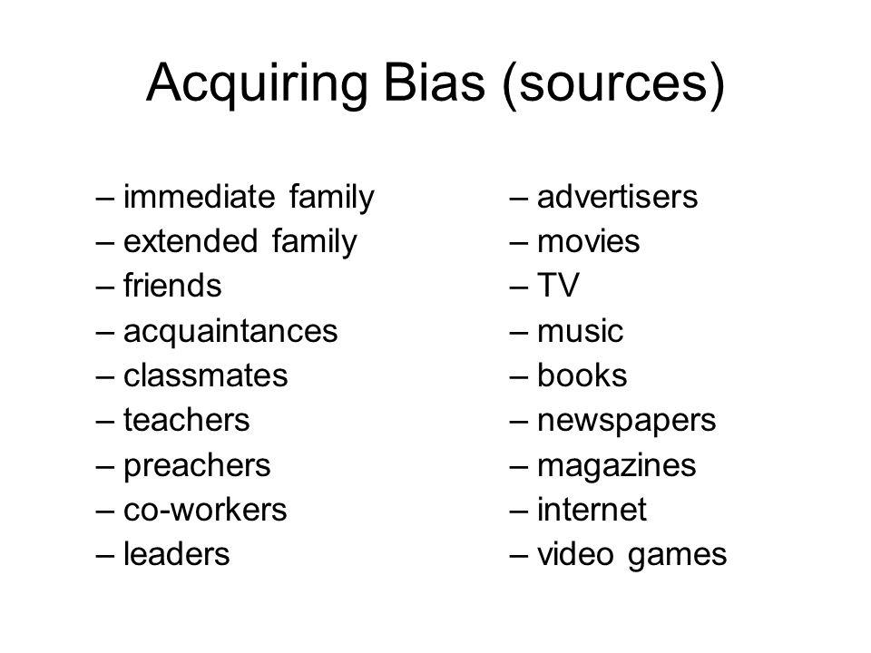 Acquiring Bias (sources) –immediate family –extended family –friends –acquaintances –classmates –teachers –preachers –co-workers –leaders –advertisers