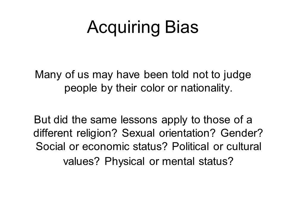 Acquiring Bias Many of us may have been told not to judge people by their color or nationality. But did the same lessons apply to those of a different