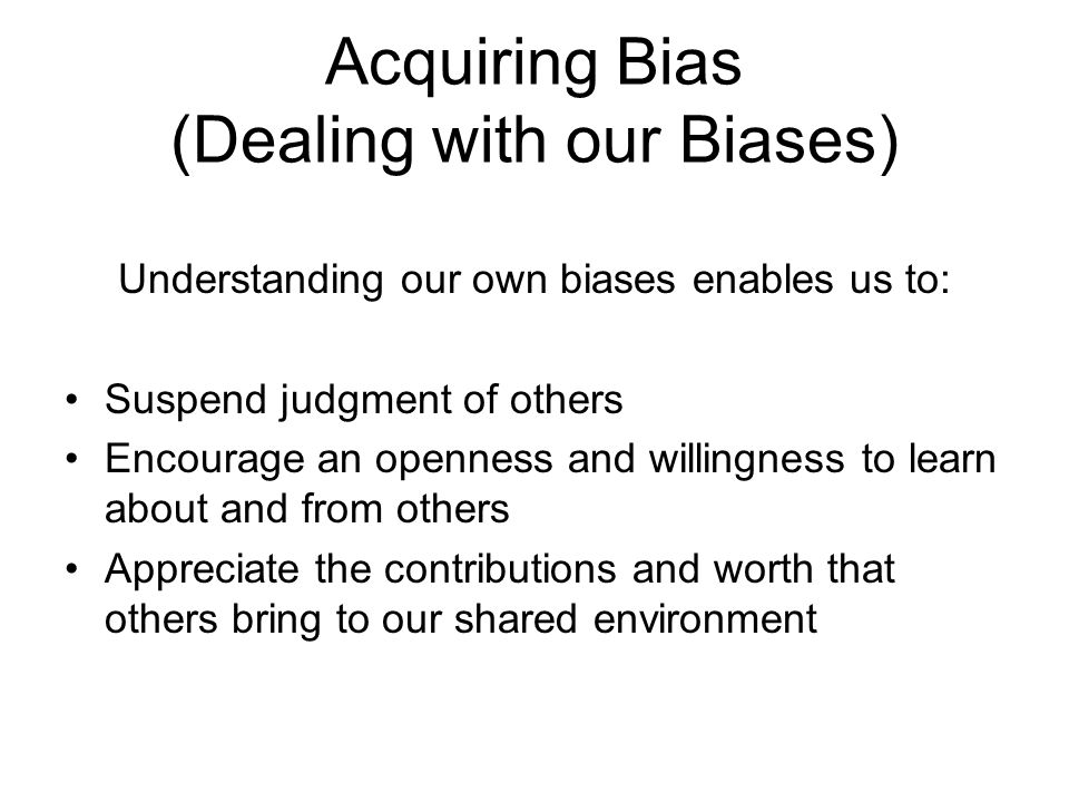 Acquiring Bias (Dealing with our Biases) Understanding our own biases enables us to: Suspend judgment of others Encourage an openness and willingness