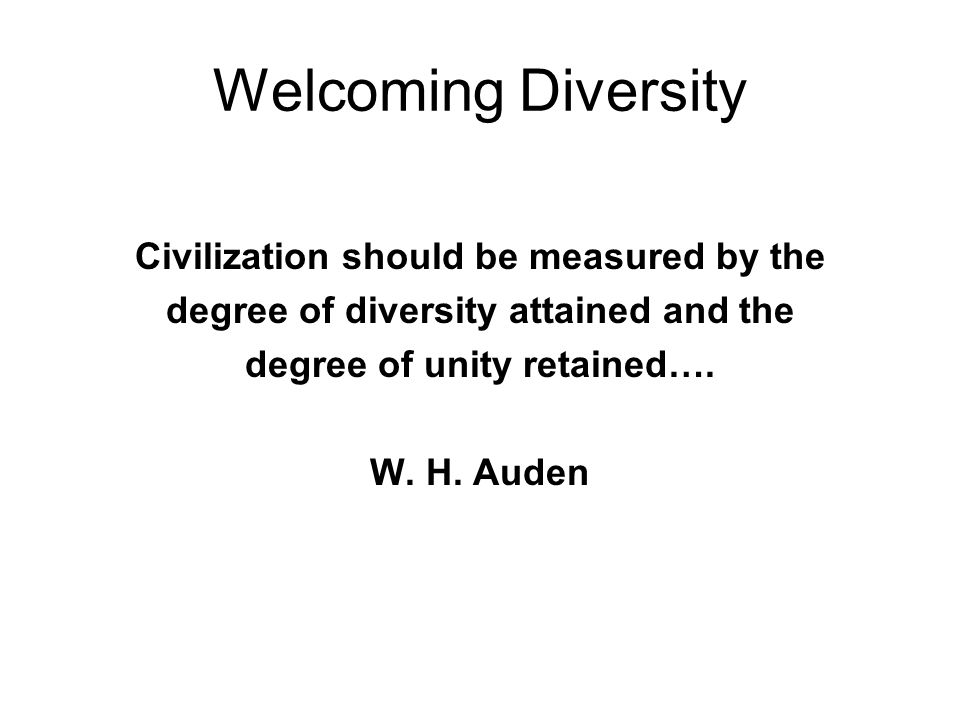 Welcoming Diversity Civilization should be measured by the degree of diversity attained and the degree of unity retained…. W. H. Auden