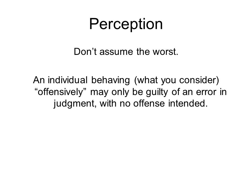 """Perception Don't assume the worst. An individual behaving (what you consider) """"offensively"""" may only be guilty of an error in judgment, with no offens"""