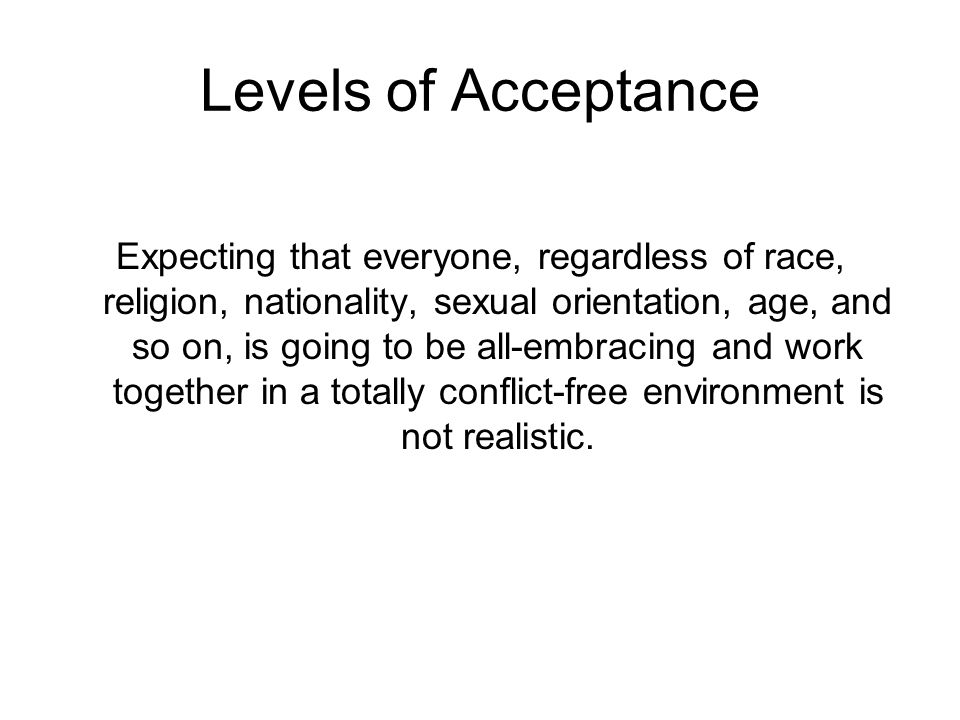 Levels of Acceptance Expecting that everyone, regardless of race, religion, nationality, sexual orientation, age, and so on, is going to be all-embrac