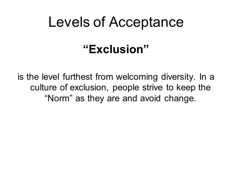 """""""Exclusion"""" is the level furthest from welcoming diversity. In a culture of exclusion, people strive to keep the """"Norm"""" as they are and avoid change."""