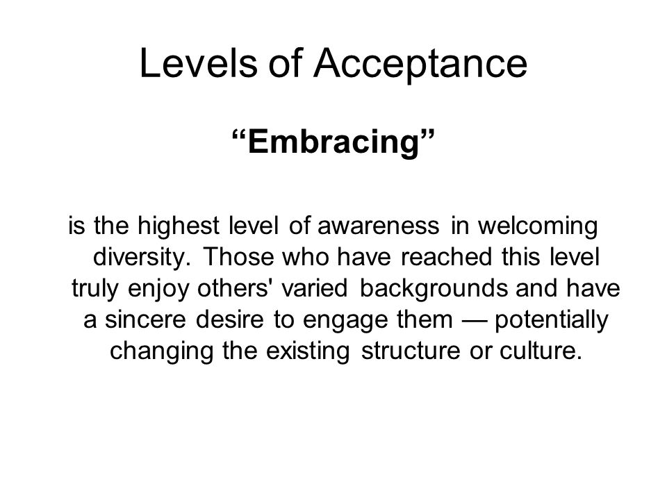 """Levels of Acceptance """"Embracing"""" is the highest level of awareness in welcoming diversity. Those who have reached this level truly enjoy others' varie"""