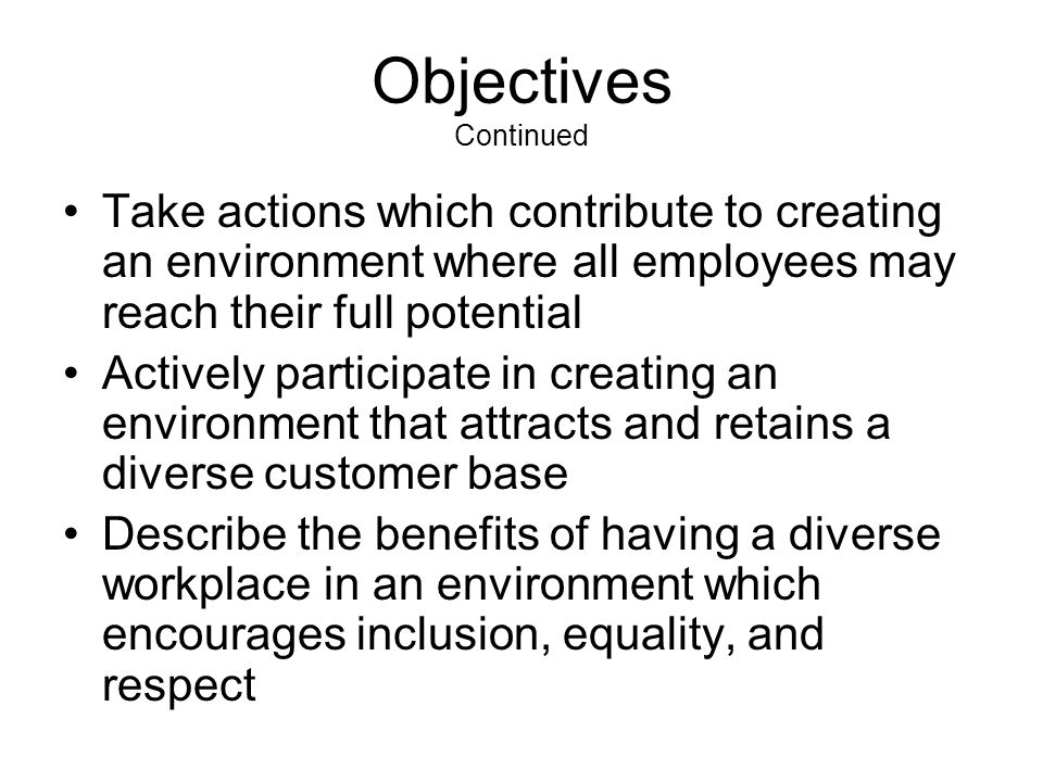 Objectives Continued Take actions which contribute to creating an environment where all employees may reach their full potential Actively participate