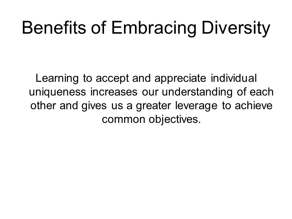 Benefits of Embracing Diversity Learning to accept and appreciate individual uniqueness increases our understanding of each other and gives us a great