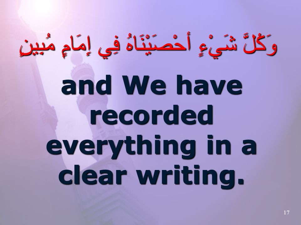 17 وَكُلَّ شَيْءٍ أحْصَيْنَاهُ فِي إِمَامٍ مُبِينٍ and We have recorded everything in a clear writing.