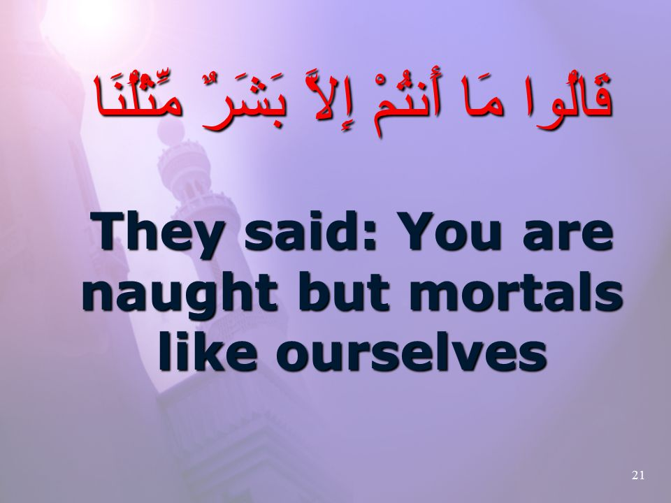 21 قَالُوا مَا أَنتُمْ إِلاَّ بَشَرٌ مِّثْلُنَا They said: You are naught but mortals like ourselves