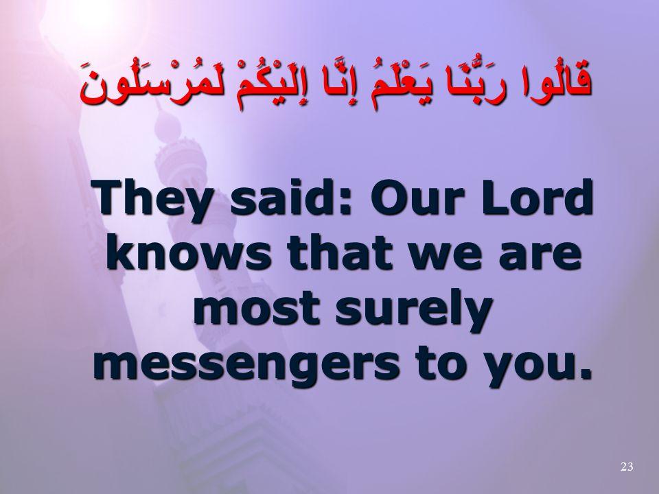 23 قَالُوا رَبُّنَا يَعْلَمُ إِنَّا إِلَيْكُمْ لَمُرْسَلُونَ They said: Our Lord knows that we are most surely messengers to you.