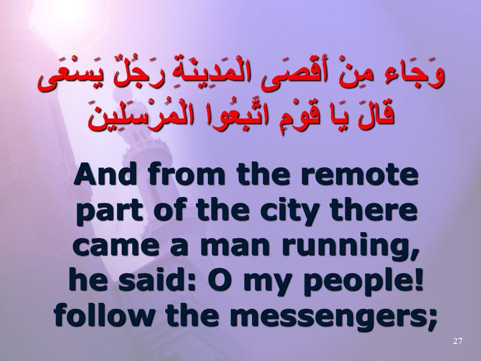 27 وَجَاء مِنْ أَقْصَى الْمَدِينَةِ رَجُلٌ يَسْعَى قَالَ يَا قَوْمِ اتَّبِعُوا الْمُرْسَلِينَ And from the remote part of the city there came a man running, he said: O my people.