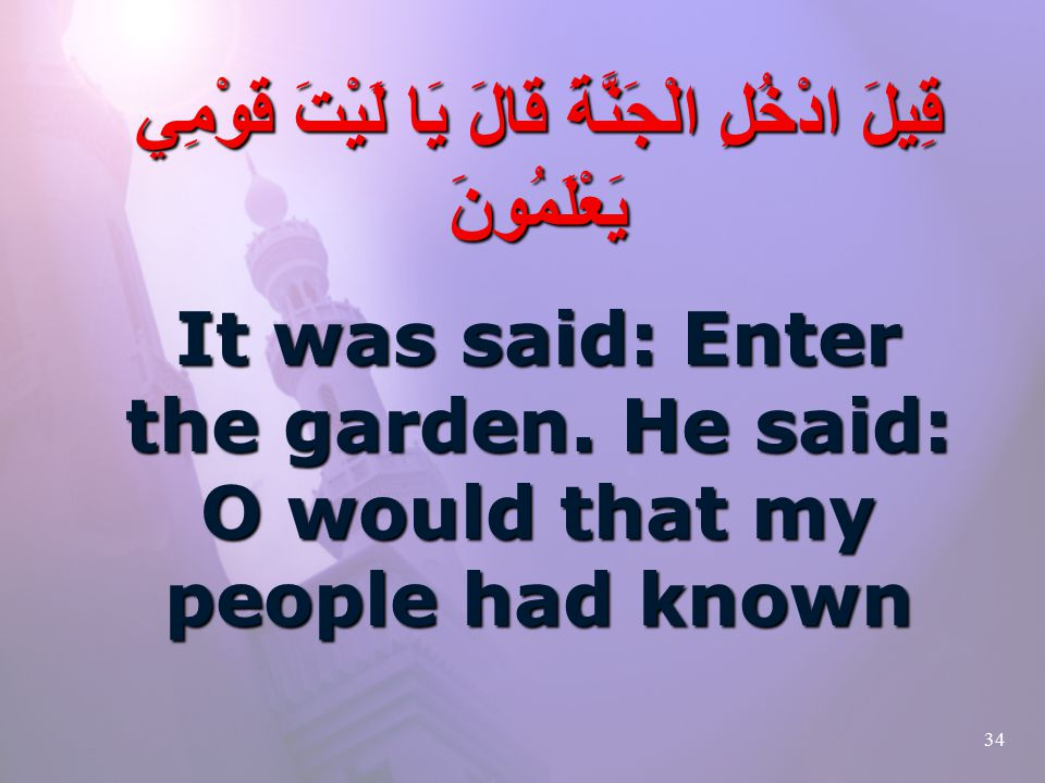 34 قِيلَ ادْخُلِ الْجَنَّةَ قَالَ يَا لَيْتَ قَوْمِي يَعْلَمُونَ It was said: Enter the garden.