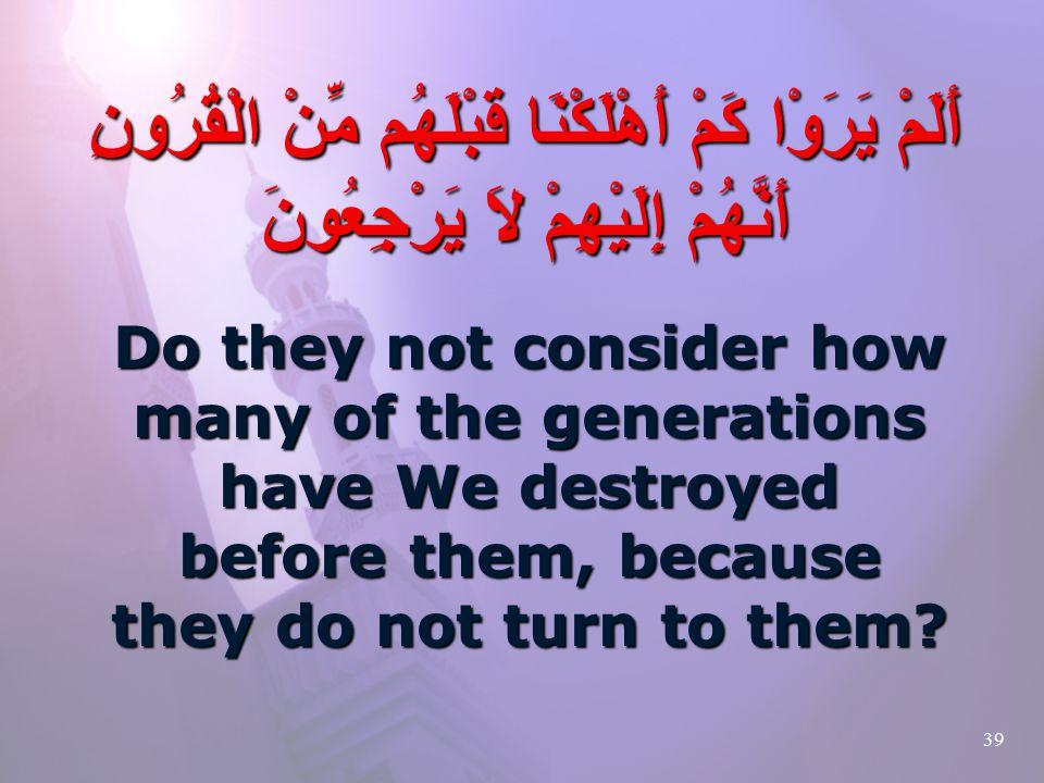39 أَلَمْ يَرَوْا كَمْ أَهْلَكْنَا قَبْلَهُم مِّنْ الْقُرُونِ أَنَّهُمْ إِلَيْهِمْ لاَ يَرْجِعُونَ Do they not consider how many of the generations have We destroyed before them, because they do not turn to them