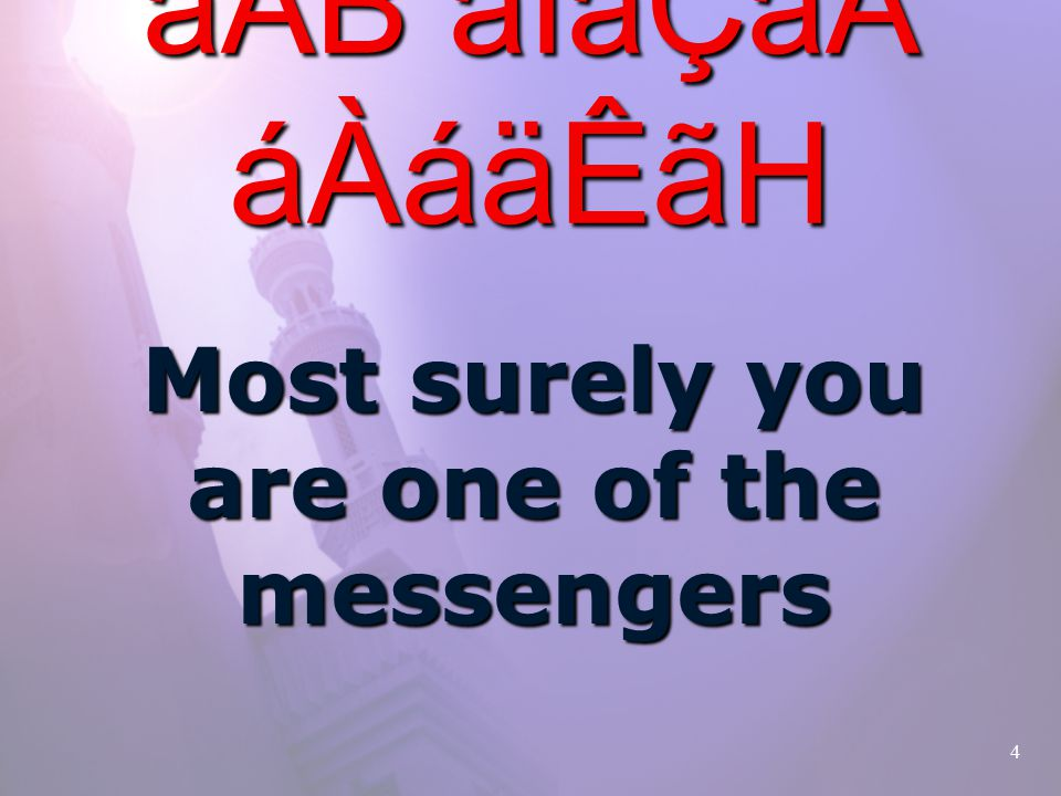 4 áÌ×ãÃásåoâÇ åÂB áÌãÇá áÀáäÊãH Most surely you are one of the messengers
