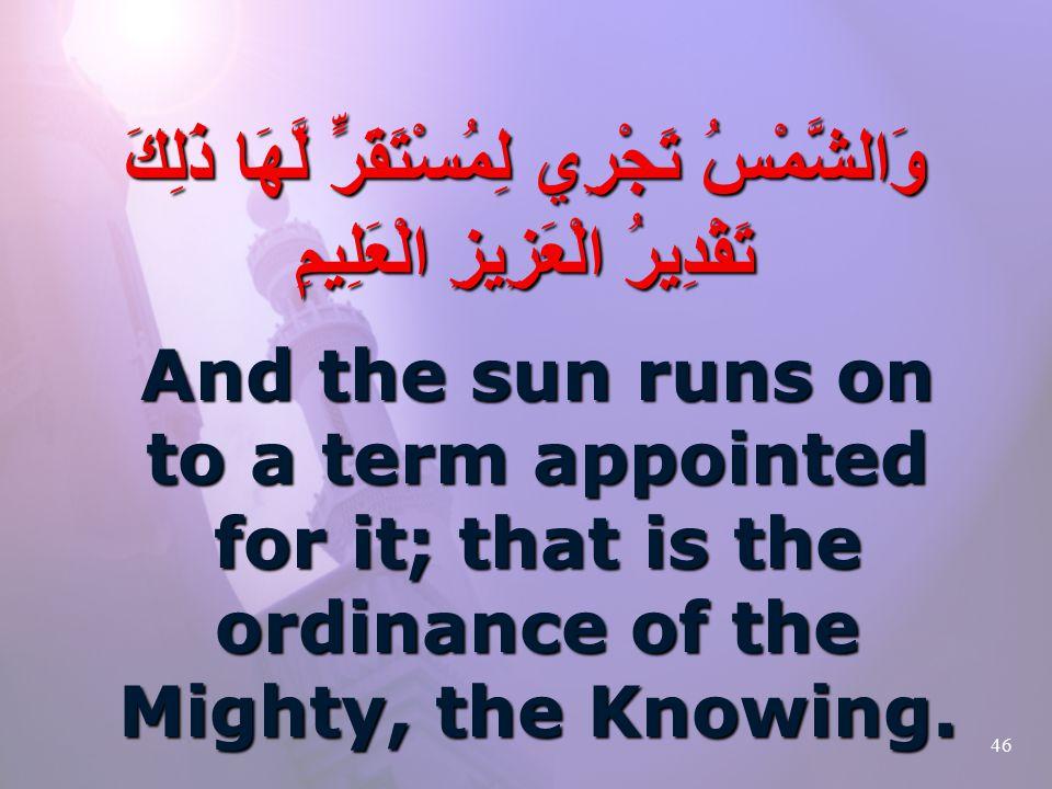 46 وَالشَّمْسُ تَجْرِي لِمُسْتَقَرٍّ لَّهَا ذَلِكَ تَقْدِيرُ الْعَزِيزِ الْعَلِيمِ And the sun runs on to a term appointed for it; that is the ordinance of the Mighty, the Knowing.