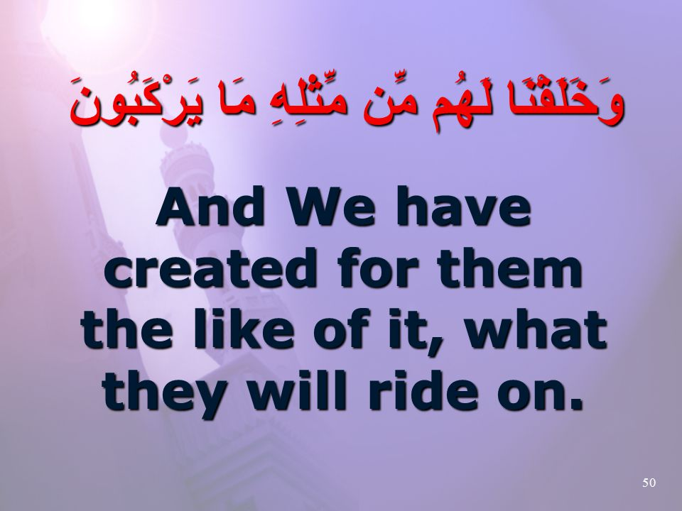 50 وَخَلَقْنَا لَهُم مِّن مِّثْلِهِ مَا يَرْكَبُونَ And We have created for them the like of it, what they will ride on.