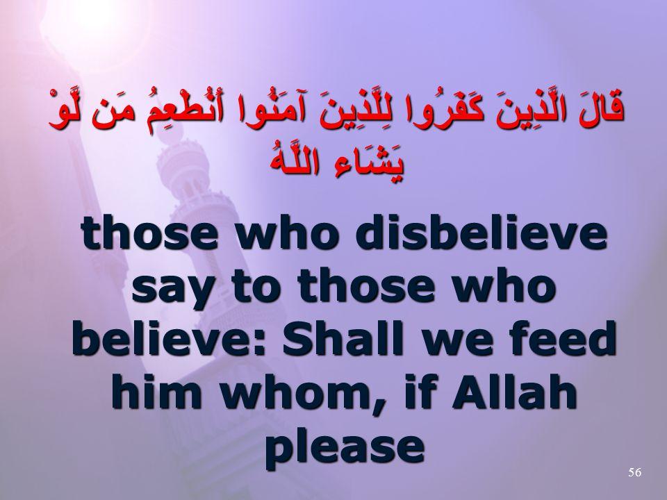 56 قَالَ الَّذِينَ كَفَرُوا لِلَّذِينَ آمَنُوا أَنُطْعِمُ مَن لَّوْ يَشَاء اللَّهُ those who disbelieve say to those who believe: Shall we feed him whom, if Allah please