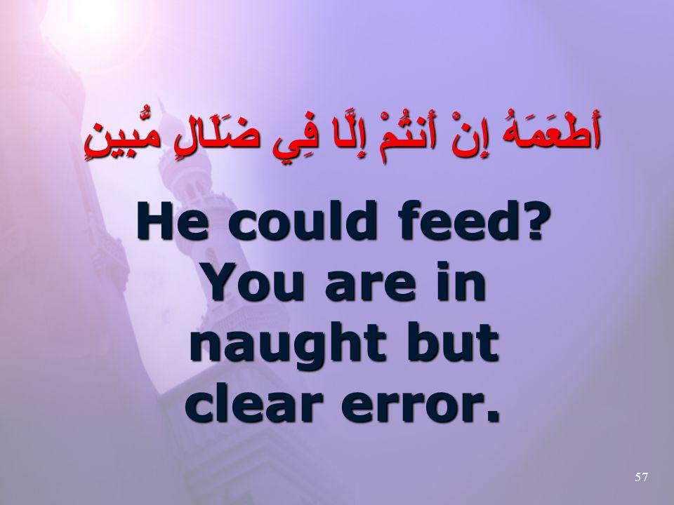 57 أَطْعَمَهُ إِنْ أَنتُمْ إِلَّا فِي ضَلَالٍ مُّبِينٍ He could feed.
