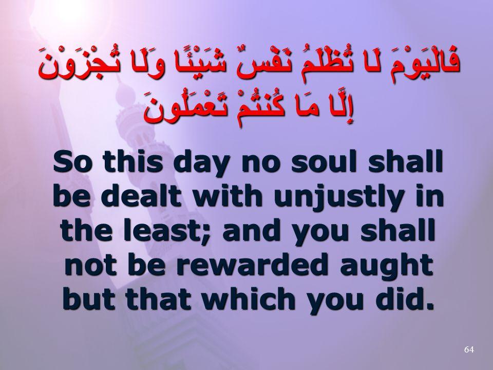 64 فَالْيَوْمَ لَا تُظْلَمُ نَفْسٌ شَيْئًا وَلَا تُجْزَوْنَ إِلَّا مَا كُنتُمْ تَعْمَلُونَ So this day no soul shall be dealt with unjustly in the least; and you shall not be rewarded aught but that which you did.