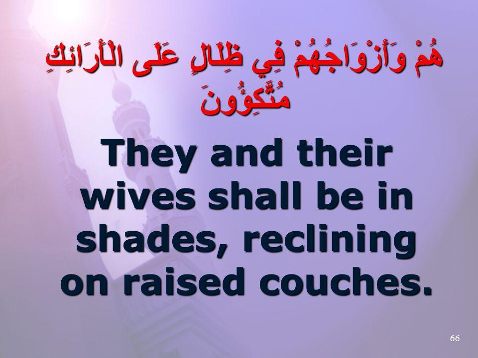 66 هُمْ وَأَزْوَاجُهُمْ فِي ظِلَالٍ عَلَى الْأَرَائِكِ مُتَّكِؤُونَ They and their wives shall be in shades, reclining on raised couches.