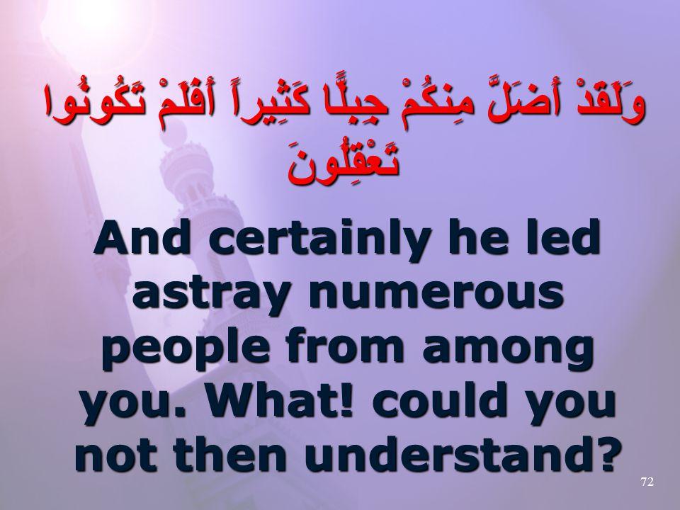 72 وَلَقَدْ أَضَلَّ مِنكُمْ جِبِلًّا كَثِيراً أَفَلَمْ تَكُونُوا تَعْقِلُونَ And certainly he led astray numerous people from among you.