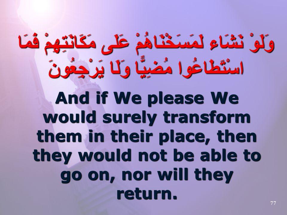 77 وَلَوْ نَشَاء لَمَسَخْنَاهُمْ عَلَى مَكَانَتِهِمْ فَمَا اسْتَطَاعُوا مُضِيًّا وَلَا يَرْجِعُونَ And if We please We would surely transform them in their place, then they would not be able to go on, nor will they return.