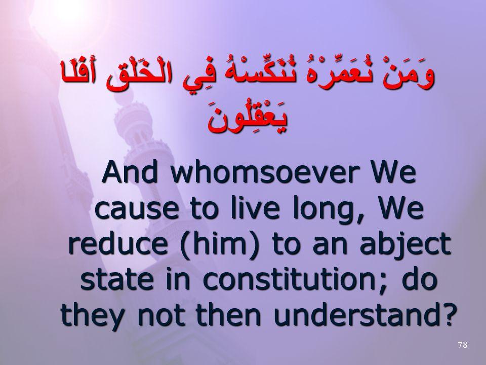 78 وَمَنْ نُعَمِّرْهُ نُنَكِّسْهُ فِي الْخَلْقِ أَفَلَا يَعْقِلُونَ And whomsoever We cause to live long, We reduce (him) to an abject state in constitution; do they not then understand