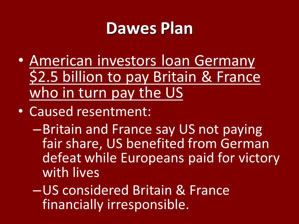 Dawes Plan American investors loan Germany $2.5 billion to pay Britain & France who in turn pay the US Caused resentment: – Britain and France say US