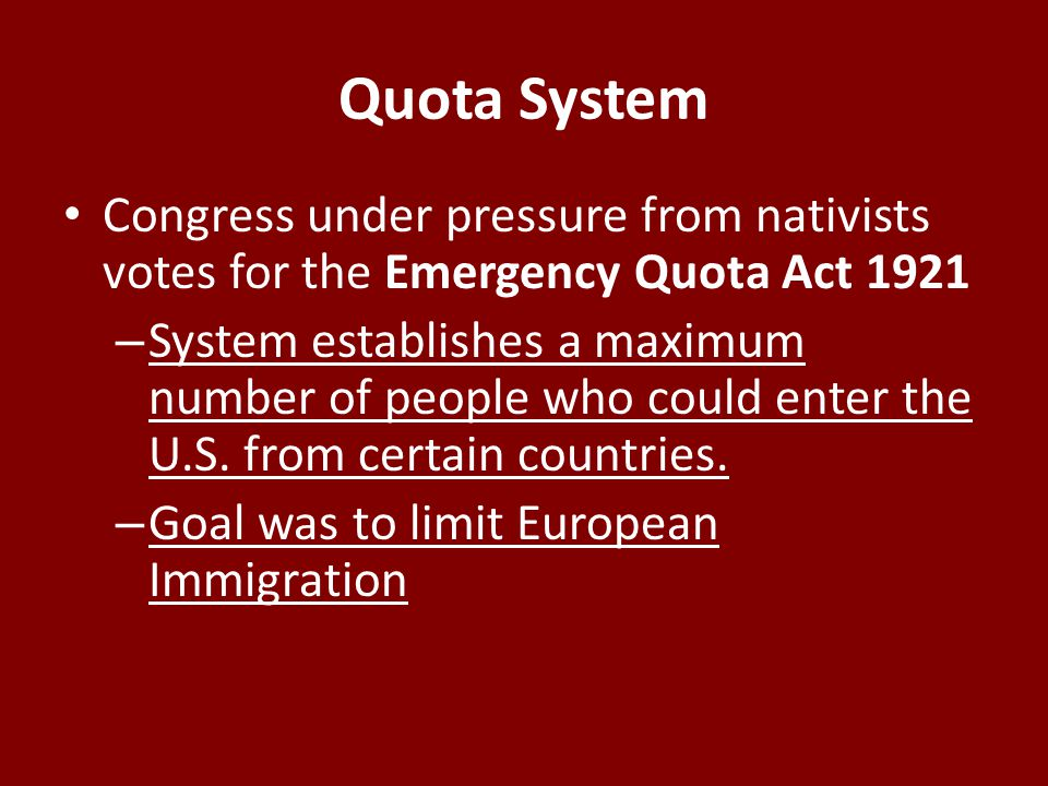 Quota System Congress under pressure from nativists votes for the Emergency Quota Act 1921 – System establishes a maximum number of people who could enter the U.S.
