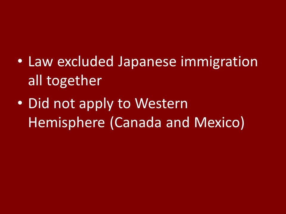 Law excluded Japanese immigration all together Did not apply to Western Hemisphere (Canada and Mexico)