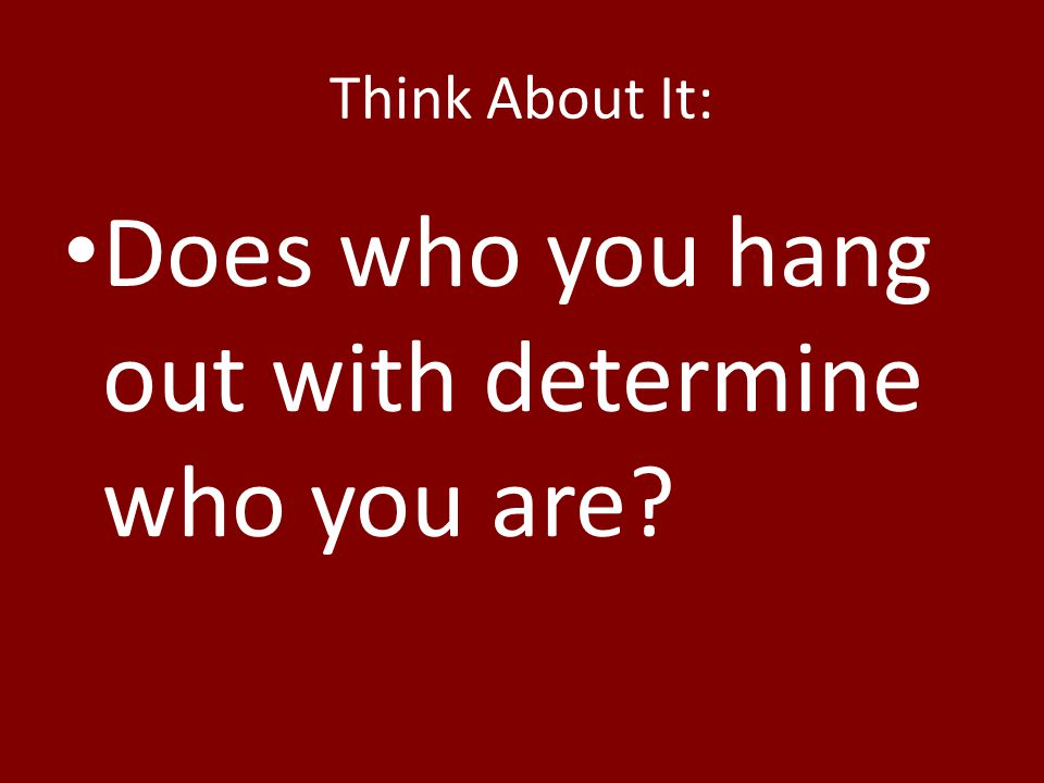 Think About It: Does who you hang out with determine who you are?
