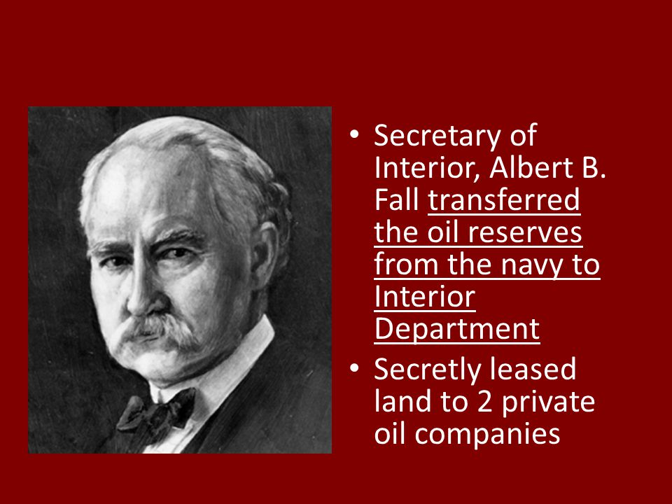 Secretary of Interior, Albert B. Fall transferred the oil reserves from the navy to Interior Department Secretly leased land to 2 private oil companie
