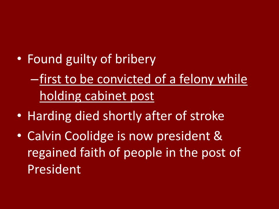 Found guilty of bribery – first to be convicted of a felony while holding cabinet post Harding died shortly after of stroke Calvin Coolidge is now president & regained faith of people in the post of President