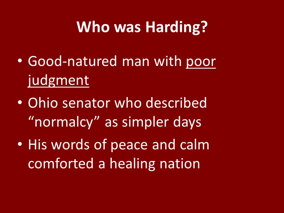 """Who was Harding? Good-natured man with poor judgment Ohio senator who described """"normalcy"""" as simpler days His words of peace and calm comforted a hea"""