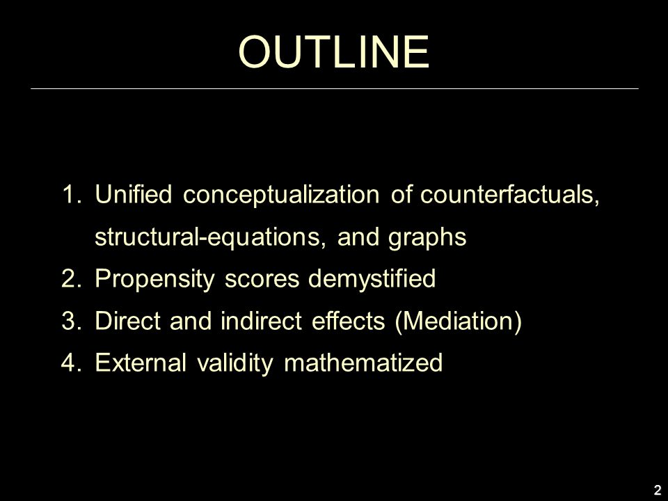 2 1.Unified conceptualization of counterfactuals, structural-equations, and graphs 2.Propensity scores demystified 3.Direct and indirect effects (Mediation) 4.External validity mathematized OUTLINE