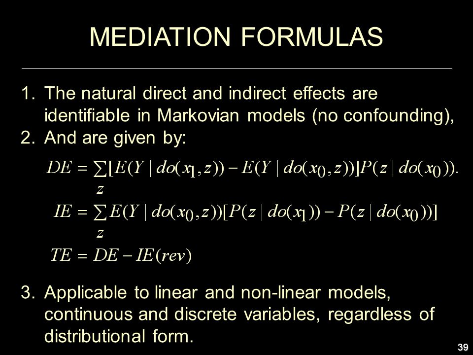 39 1.The natural direct and indirect effects are identifiable in Markovian models (no confounding), 2.And are given by: 3.Applicable to linear and non-linear models, continuous and discrete variables, regardless of distributional form.