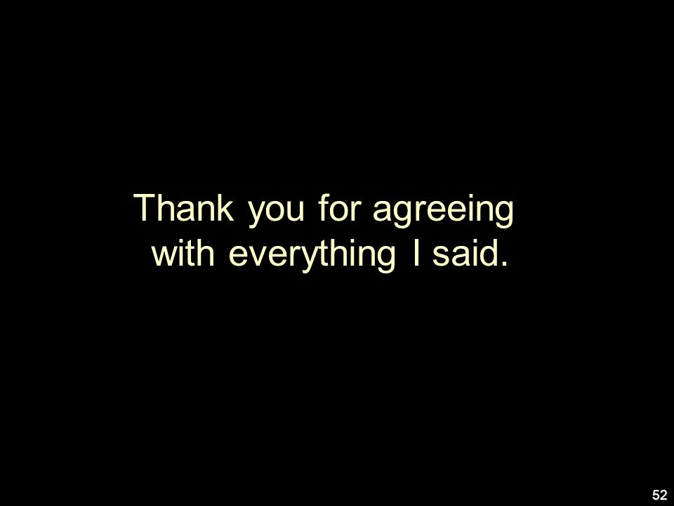 52 Thank you for agreeing with everything I said.