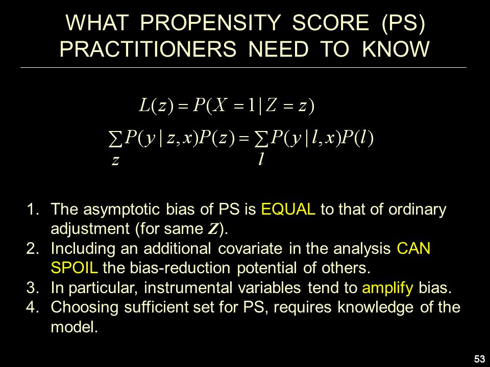 53 WHAT PROPENSITY SCORE (PS) PRACTITIONERS NEED TO KNOW 1.The asymptotic bias of PS is EQUAL to that of ordinary adjustment (for same Z ).