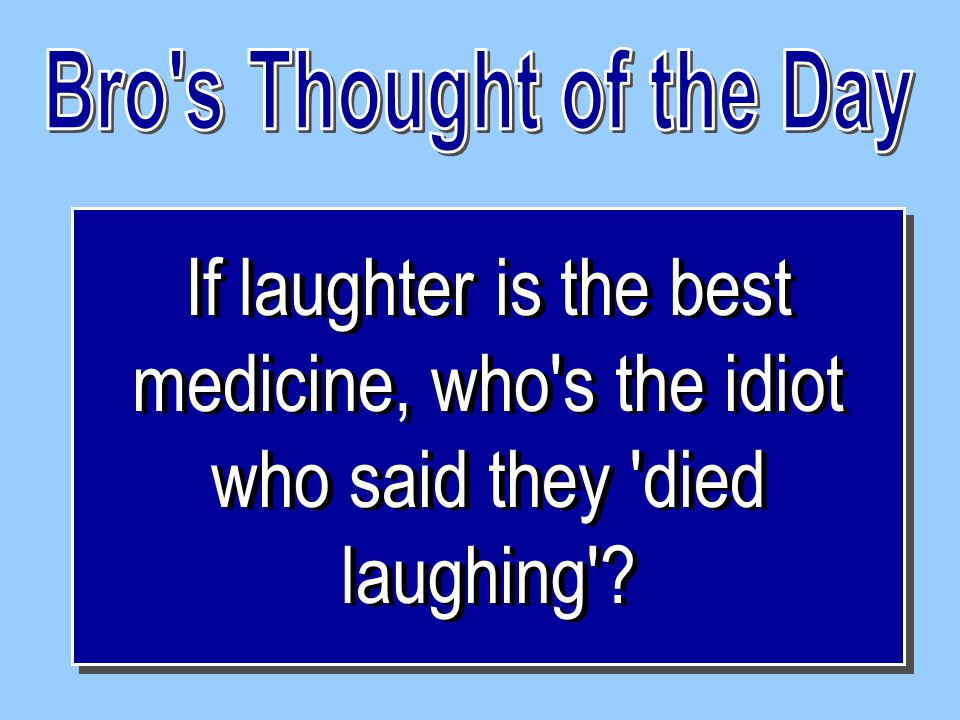 If laughter is the best medicine, who s the idiot who said they died laughing .