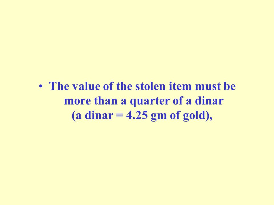 The value of the stolen item must be more than a quarter of a dinar (a dinar = 4.25 gm of gold),