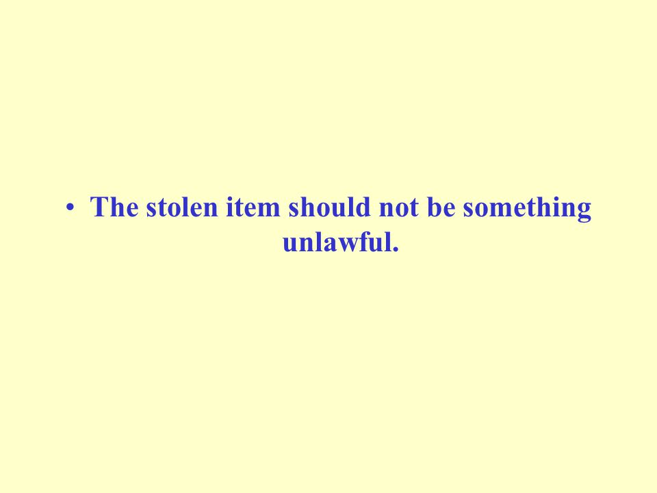 The stolen item should not be something unlawful.