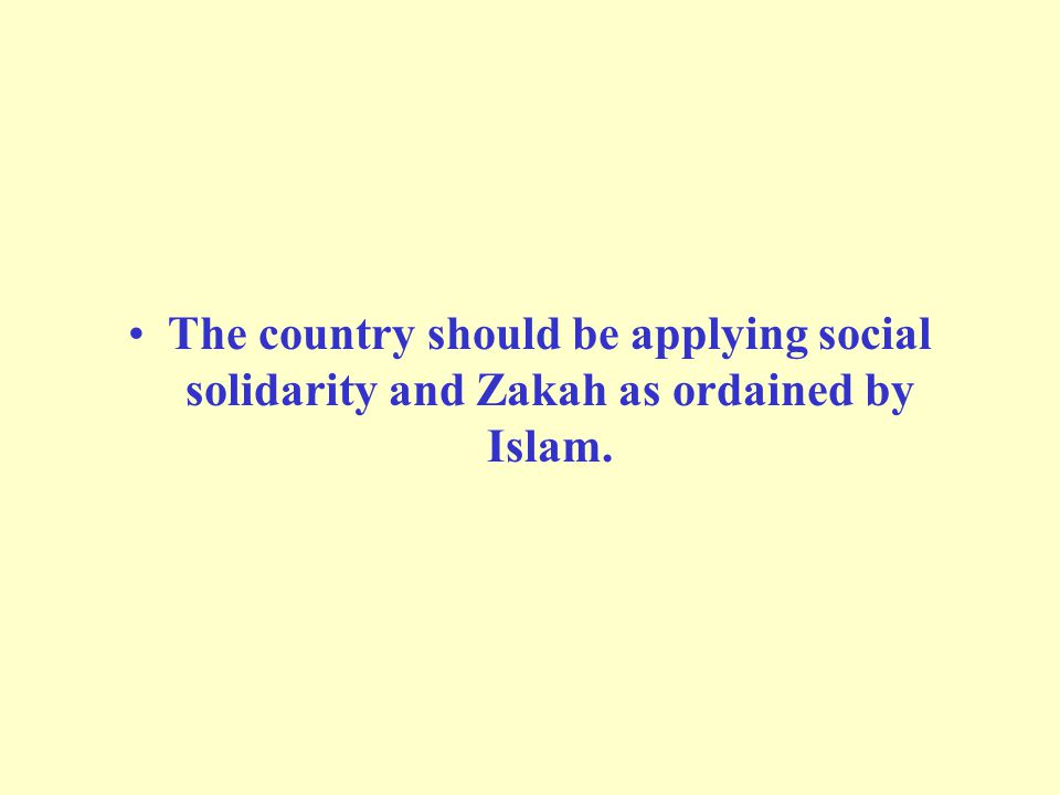 The country should be applying social solidarity and Zakah as ordained by Islam.