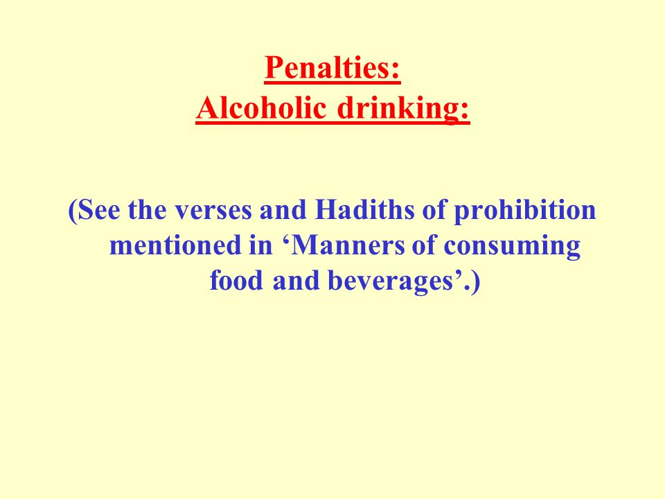 Penalties: Alcoholic drinking: (See the verses and Hadiths of prohibition mentioned in 'Manners of consuming food and beverages'.)