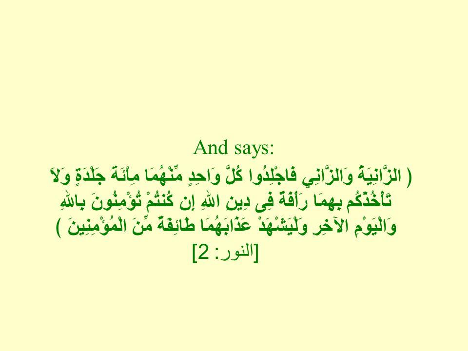 And says: ﴿ الزَّانِيَةُ وَالزَّانِي فَاجْلِدُوا كُلَّ وَاحِدٍ مِّنْهُمَا مِاْئَةَ جَلْدَةٍ وَلاَ تَأْخُذْكُم بِهِمَا رَأْفَةٌ فِى دِينِ اللهِ إِن كُنتُمْ تُؤْمِنُونَ بِاللهِ وَالْيَوْمِ الآخِرِ وَلْيَشْهَدْ عَذَابَهُمَا طَائِفَةٌ مِّنَ الْمُؤْمِنِينَ ﴾ [ النور : 2]