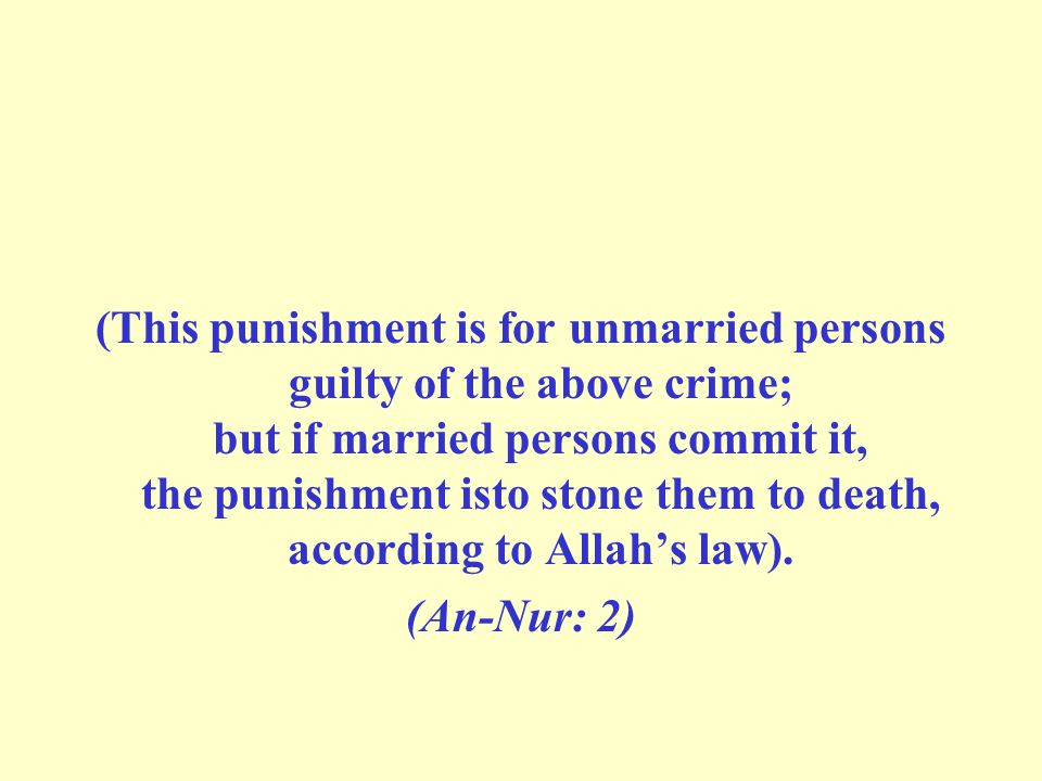 (This punishment is for unmarried persons guilty of the above crime; but if married persons commit it, the punishment isto stone them to death, according to Allah's law).