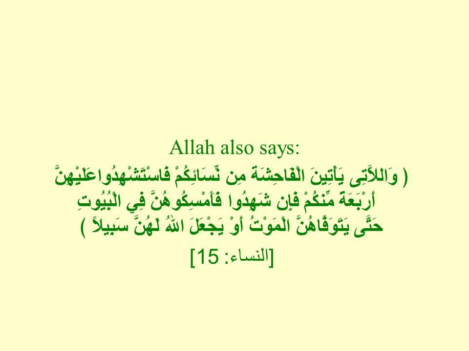 Allah also says: ﴿ وَاللاَّتِى يَأْتِينَ الْفَاحِشَةَ مِن نِّسَائِكُمْ فَاسْتَشْهِدُواعَلَيْهِنَّ أَرْبَعَةً مِّنكُمْ فَإِن شَهِدُوا فَأَمْسِكُوهُنَّ فِي الْبُيُوتِ حَتَّى يَتَوَفَّاهُنَّ الْمَوْتُ أَوْ يَجْعَلَ اللهُ لَهُنَّ سَبِيلاً ﴾ [ النساء : 15]