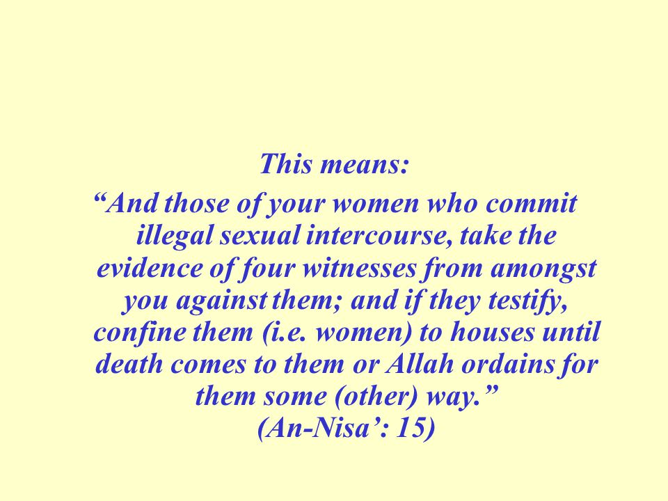 This means: And those of your women who commit illegal sexual intercourse, take the evidence of four witnesses from amongst you against them; and if they testify, confine them (i.e.